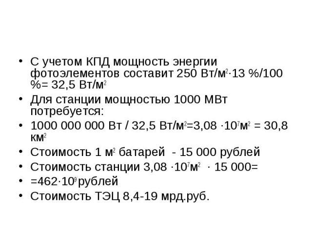 С учетом КПД мощность энергии фотоэлементов составит 250 Вт/м2·13 %/100 %= 32,5 Вт/м2 Для станции мощностью 1000 МВт потребуется: 1000 000 000 Вт / 32,5 Вт/м2=3,08 ·107м2 = 30,8 км2 Стоимость 1 м2 батарей - 15 000 рублей Стоимость станции 3,08 ·107м…