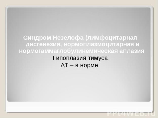 Синдром Незелофа (лимфоцитарная дисгенезия, нормоплазмоцитарная и нормогаммаглобулинемическая аплазия Гипоплазия тимуса АТ – в норме