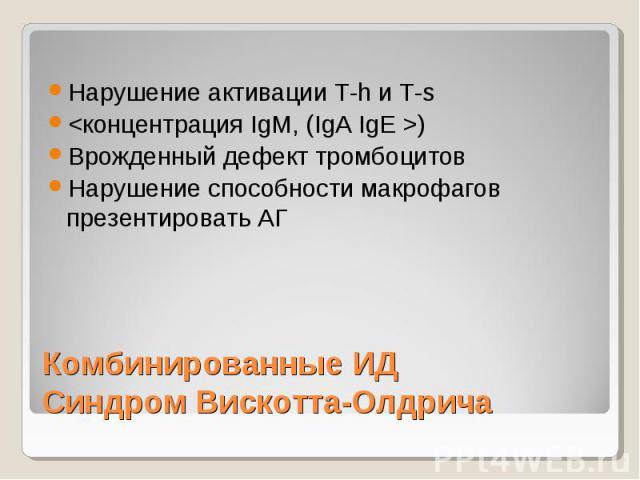 Комбинированные ИД Синдром Вискотта-Олдрича Нарушение активации Т-h и Т-s ) Врожденный дефект тромбоцитов Нарушение способности макрофагов презентировать АГ