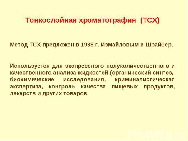 Тонкослойная хроматография (ТСХ) Метод ТСХ предложен в 1938 г. Измайловым и Шрайбер. Используется для экспрессного полуколичественного и качественного анализа жидкостей (органический синтез, биохимические исследования, криминалистическая экспертиза,…