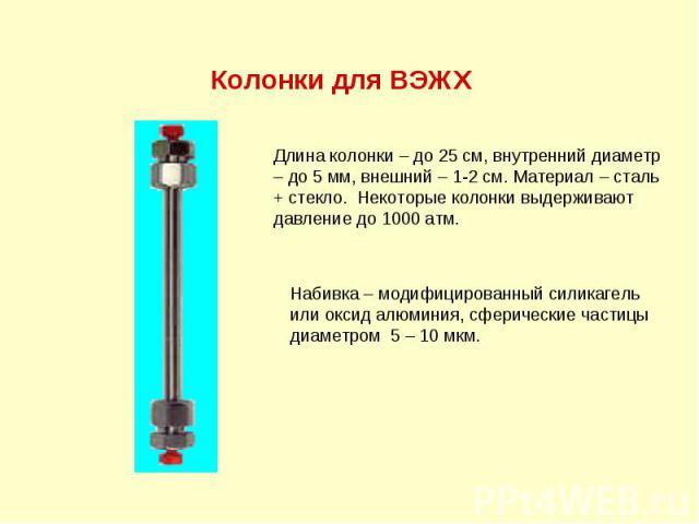 Колонки для ВЭЖХ Длина колонки – до 25 см, внутренний диаметр – до 5 мм, внешний – 1-2 см. Материал – сталь + стекло. Некоторые колонки выдерживают давление до 1000 атм. Набивка – модифицированный силикагель или оксид алюминия, сферические частицы д…