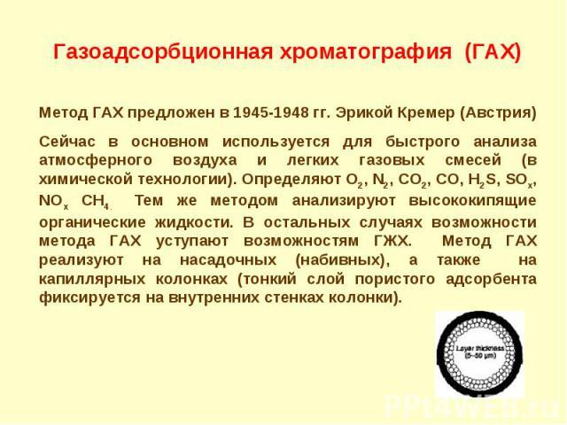 Газоадсорбционная хроматография (ГАХ) Метод ГАХ предложен в 1945-1948 гг. Эрикой Кремер (Австрия) Сейчас в основном используется для быстрого анализа атмосферного воздуха и легких газовых смесей (в химической технологии). Определяют O2, N2, CO2, CO,…