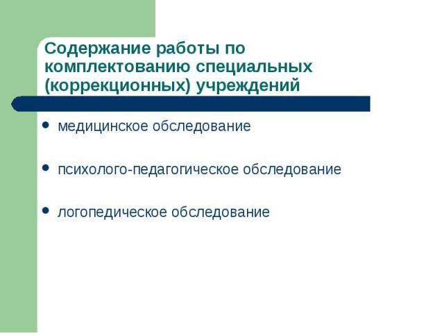 Содержание работы по комплектованию специальных (коррекционных) учреждений медицинское обследование психолого-педагогическое обследование логопедическое обследование