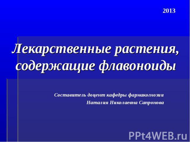 Лекарственные растения, содержащие флавоноиды Составитель доцент кафедры фармакогнозии Наталия Николаевна Сапронова 2013
