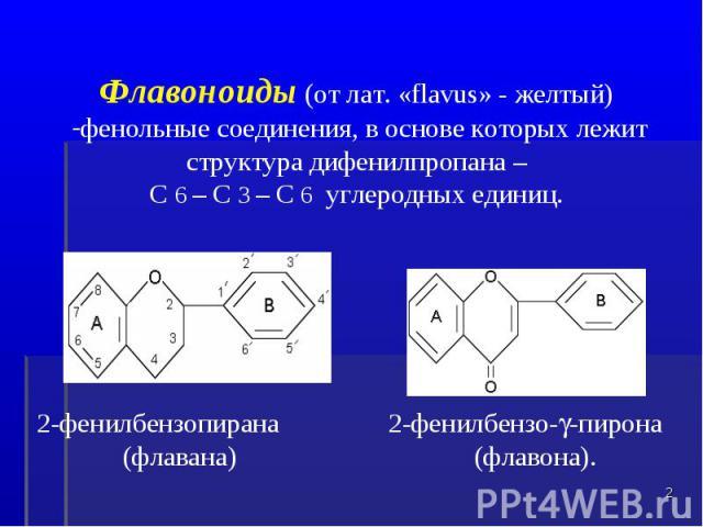 Флавоноиды (от лат. «flavus» - желтый) фенольные соединения, в основе которых лежит структура дифенилпропана – C 6 – C 3 – C 6 углеродных единиц. 2-фенилбензопирана 2-фенилбензо--пирона (флавана) (флавона). *