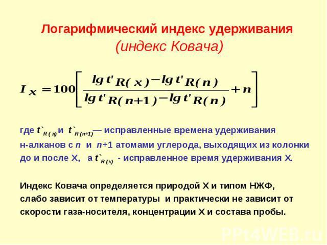 Логарифмический индекс удерживания (индекс Ковача) где t`R ( n) и t`R (n+1)— исправленные времена удерживания н-алканов с n и n+1 атомами углерода, выходящих из колонки до и после Х, а t`R (x) - исправленное время удерживания Х. Индекс Ковача опреде…