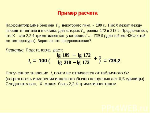 На хроматограмме бензина t`R некоторого пика - 189 с. Пик Х лежит между пиками н-гептана и н-октана, для которых t`R равны 172 и 218 с. Предполагают, что Х - это 2,2,4-триметилпентан, у которого t`R = 739,0 ( для той же НЖФ и той же температуры). Ве…