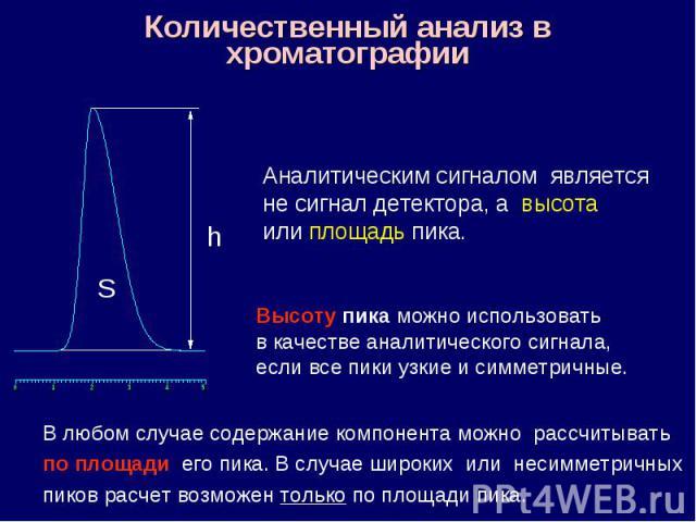 Количественный анализ в хроматографии h S Аналитическим сигналом является не сигнал детектора, а высота или площадь пика. Высоту пика можно использовать в качестве аналитического сигнала, если все пики узкие и симметричные. В любом случае содержание…