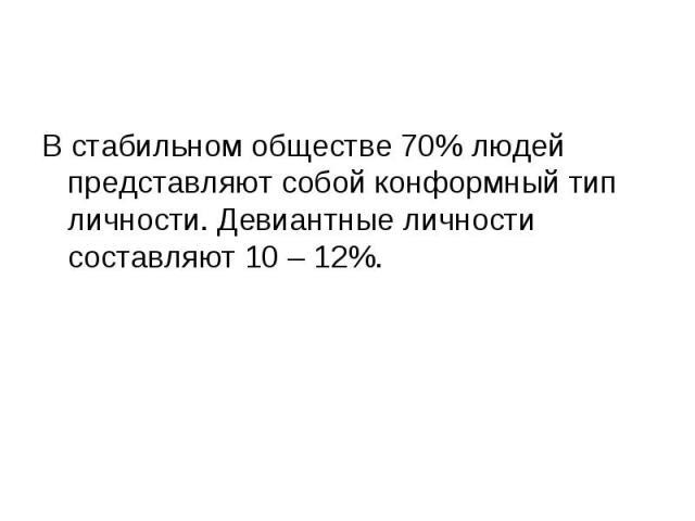 В стабильном обществе 70% людей представляют собой конформный тип личности. Девиантные личности составляют 10 – 12%.