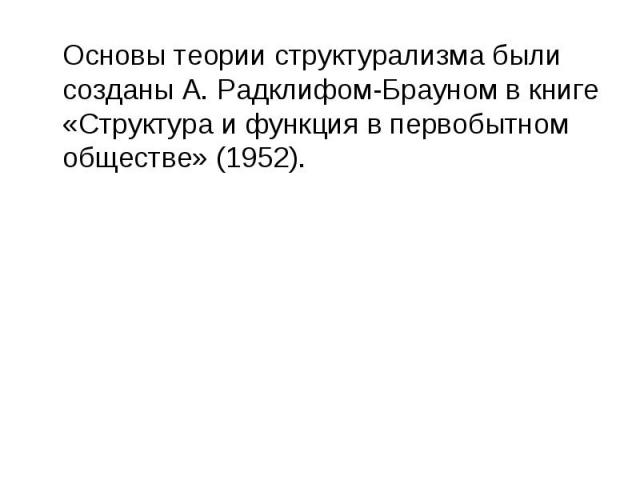 Основы теории структурализма были созданы А. Радклифом-Брауном в книге «Структура и функция в первобытном обществе» (1952).