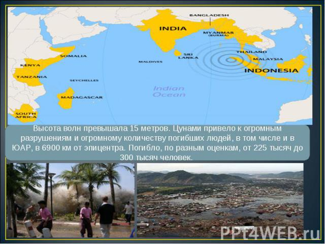 Высота волн превышала 15 метров. Цунами привело к огромным разрушениям и огромному количеству погибших людей, в том числе и в ЮАР, в 6900 км от эпицентра. Погибло, по разным оценкам, от 225 тысяч до 300 тысяч человек.