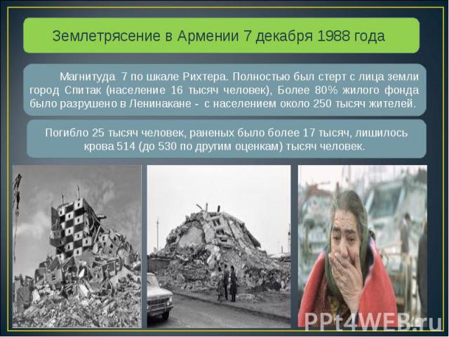 Землетрясение в Армении 7 декабря 1988 года Магнитуда 7 по шкале Рихтера. Полностью был стерт с лица земли город Спитак (население 16 тысяч человек), Более 80% жилого фонда было разрушено в Ленинакане - с населением около 250 тысяч жителей. Погибло …