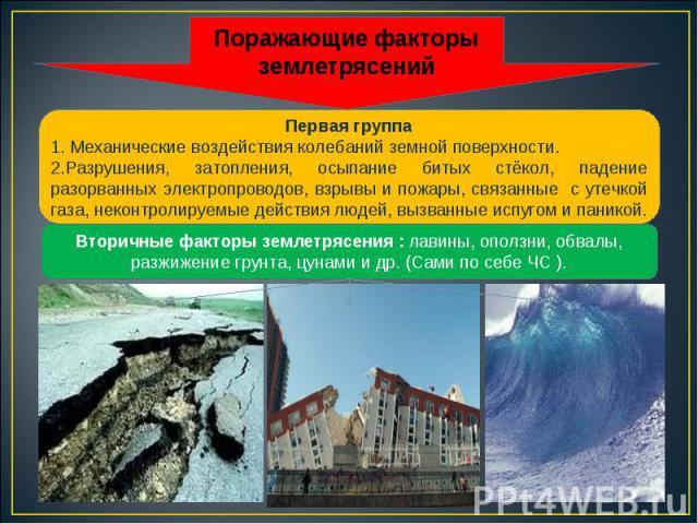 Первая группа 1. Механические воздействия колебаний земной поверхности. 2.Разрушения, затопления, осыпание битых стёкол, падение разорванных электропроводов, взрывы и пожары, связанные с утечкой газа, неконтролируемые действия людей, вызванные испуг…
