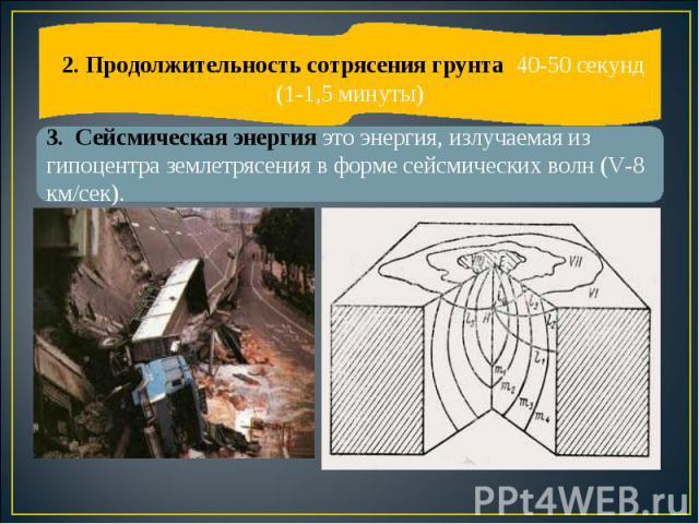 3. Сейсмическая энергия это энергия, излучаемая из гипоцентра землетрясения в форме сейсмических волн (V-8 км/сек). 2. Продолжительность сотрясения грунта 40-50 секунд (1-1,5 минуты)