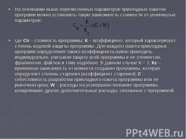 На основании выше перечисленных параметров прикладных пакетов программ можно установить такую зависимость стоимости от упомянутых параметров: где Сп – стоимость программы; К – коэффициент, который характеризует степень кодовой защиты программы. Для …