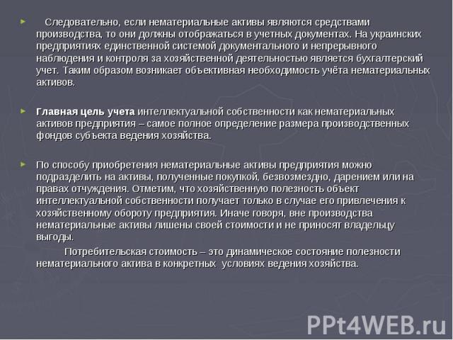 Следовательно, если нематериальные активы являются средствами производства, то они должны отображаться в учетных документах. На украинских предприятиях единственной системой документального и непрерывного наблюдения и контроля за хозяйственной деяте…