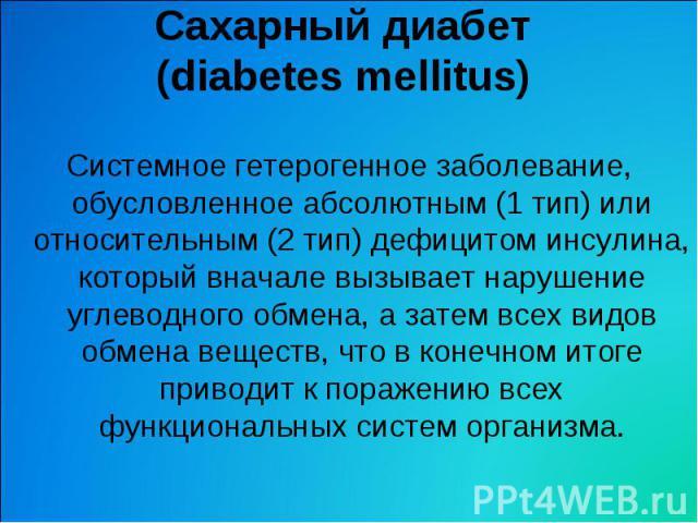 Сахарный диабет (diabetes mellitus) Системное гетерогенное заболевание, обусловленное абсолютным (1 тип) или относительным (2 тип) дефицитом инсулина, который вначале вызывает нарушение углеводного обмена, а затем всех видов обмена веществ, что в ко…