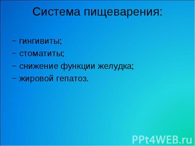 Система пищеварения: − гингивиты; − стоматиты; − снижение функции желудка; − жировой гепатоз.