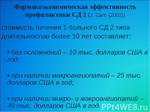 Фармакоэкономическая эффективность профилактики СД 2 (J. Caro (2002)) стоимость лечения 1 больного СД 2 типа длительностью более 10 лет составляет: • без осложнений – 10 тыс. долларов США в год; • при наличии макроангиопатий – 25 тыс. долларов США в…