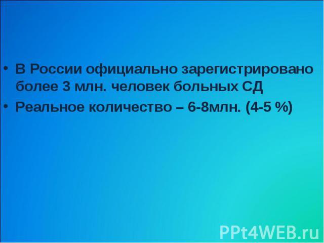 В России официально зарегистрировано более 3 млн. человек больных СД Реальное количество – 6-8млн. (4-5 %)
