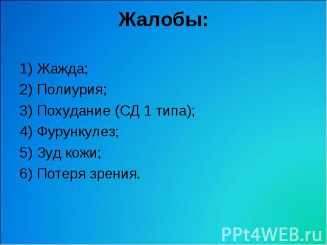 Жалобы: 1) Жажда; 2) Полиурия; 3) Похудание (СД 1 типа); 4) Фурункулез; 5) Зуд кожи; 6) Потеря зрения.