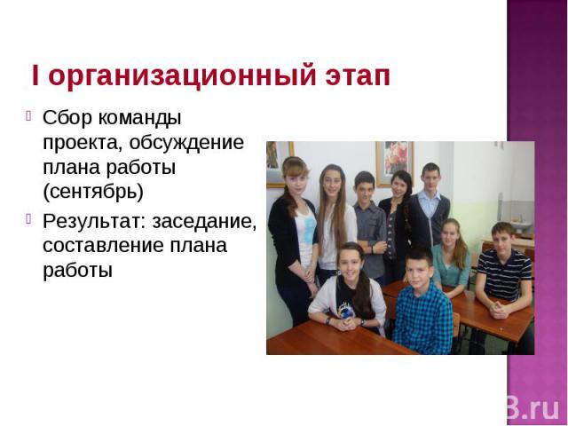 I организационный этап Сбор команды проекта, обсуждение плана работы (сентябрь) Результат: заседание, составление плана работы