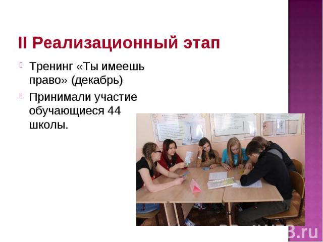 II Реализационный этап Тренинг «Ты имеешь право» (декабрь) Принимали участие обучающиеся 44 школы.