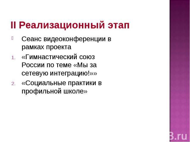 II Реализационный этап Сеанс видеоконференции в рамках проекта «Гимнастический союз России по теме «Мы за сетевую интеграцию!»» «Социальные практики в профильной школе»