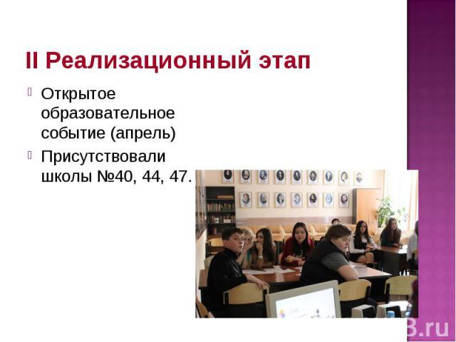 II Реализационный этап Открытое образовательное событие (апрель) Присутствовали школы №40, 44, 47.