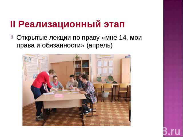 II Реализационный этап Открытые лекции по праву «мне 14, мои права и обязанности» (апрель)