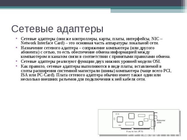 Сетевые адаптеры Сетевые адаптеры (они же контроллеры, карты, платы, интерфейсы, NIC – Network Interface Card) – это основная часть аппаратуры локальной сети. Назначение сетевого адаптера – сопряжение компьютера (или другого абонента) с сетью, то ес…
