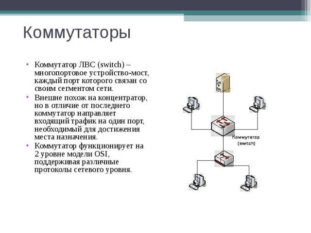 Коммутаторы Коммутатор ЛВС (switch) – многопортовое устройство-мост, каждый порт которого связан со своим сегментом сети. Внешне похож на концентратор, но в отличие от последнего коммутатор направляет входящий трафик на один порт, необходимый для до…