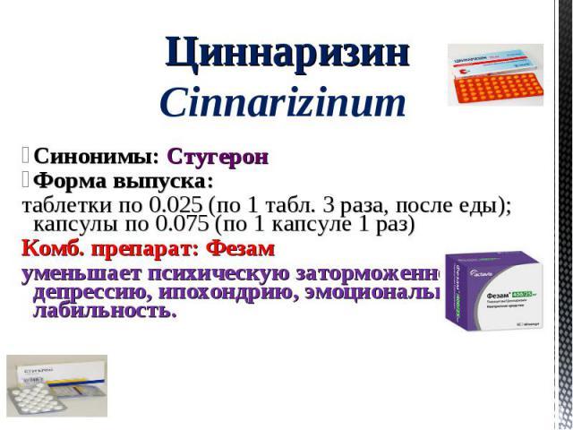 Синонимы: Стугерон Форма выпуска: таблетки по 0.025 (по 1 табл. 3 раза, после еды); капсулы по 0.075 (по 1 капсуле 1 раз) Комб. препарат: Фезам уменьшает психическую заторможенность, депрессию, ипохондрию, эмоциональную лабильность. Циннаризин Cinna…