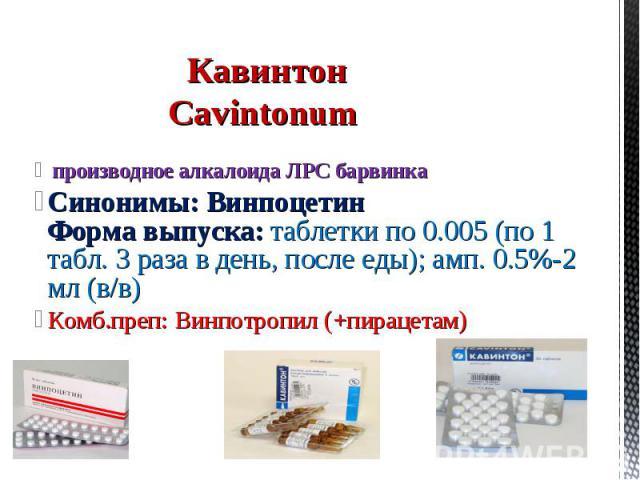 производное алкалоида ЛРС барвинка Синонимы: Винпоцетин Форма выпуска: таблетки по 0.005 (по 1 табл. 3 раза в день, после еды); амп. 0.5%-2 мл (в/в) Комб.преп: Винпотропил (+пирацетам) Кавинтон Cavintonum