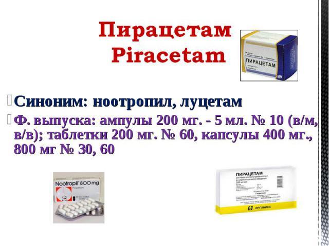 Синоним: ноотропил, луцетам Ф. выпуска: ампулы 200 мг. - 5 мл. № 10 (в/м, в/в); таблетки 200 мг. № 60, капсулы 400 мг., 800 мг № 30, 60