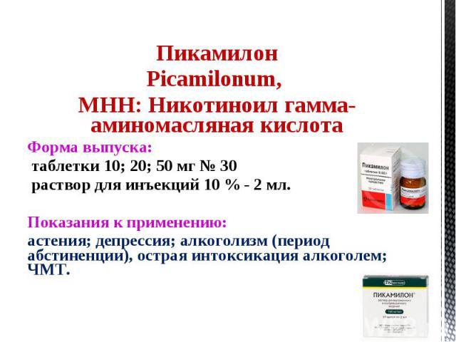 Пикамилон Picamilonum, МНН: Никотиноил гамма-аминомасляная кислота Форма выпуска: таблетки 10; 20; 50 мг № 30 раствор для инъекций 10 % - 2 мл. Показания к применению: астения; депрессия; алкоголизм (период абстиненции), острая интоксикация алкоголе…