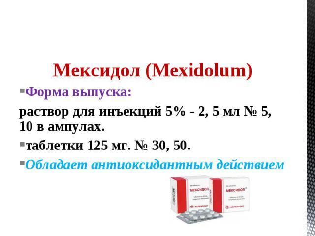 Мексидол (Mexidolum) Форма выпуска: раствор для инъекций 5% - 2, 5 мл № 5, 10 в ампулах. таблетки 125 мг. № 30, 50. Обладает антиоксидантным действием