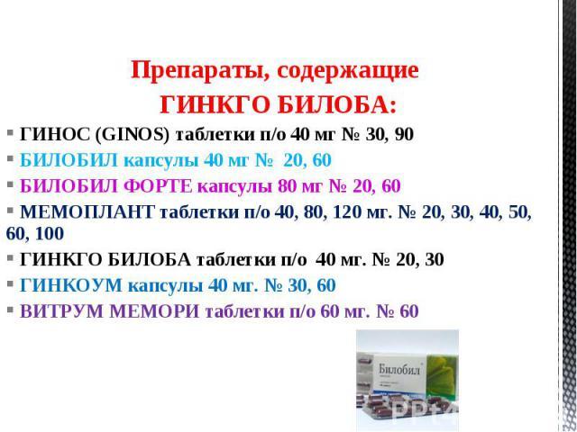 Препараты, содержащие ГИНКГО БИЛОБА: ГИНОС (GINOS) таблетки п/о 40 мг № 30, 90 БИЛОБИЛ капсулы 40 мг № 20, 60 БИЛОБИЛ ФОРТЕ капсулы 80 мг № 20, 60 МЕМОПЛАНТ таблетки п/о 40, 80, 120 мг. № 20, 30, 40, 50, 60, 100 ГИНКГО БИЛОБА таблетки п/о 40 мг. № 2…