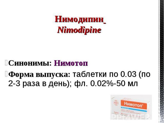 Синонимы: Нимотоп Форма выпуска: таблетки по 0.03 (по 2-3 раза в день); фл. 0.02%-50 мл Нимодипин Nimodipine