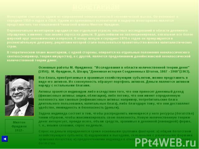 МОНЕТАРИЗМ Милтон Фридмен 1912- Монетаризм считается одним из направлений неоклассической экономической мысли. Он возникает в середине 1950-х годов в США. Одним из признанных основателей и лидеров монетаризма является представитель так называемой Чи…