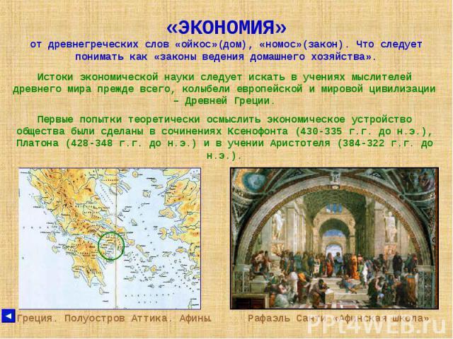 «ЭКОНОМИЯ» от древнегреческих слов «ойкос»(дом), «номос»(закон). Что следует понимать как «законы ведения домашнего хозяйства». Истоки экономической науки следует искать в учениях мыслителей древнего мира прежде всего, колыбели европейской и мировой…
