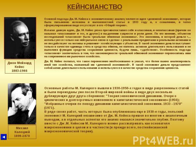 КЕЙНСИАНСТВО Джон Мейнард Кейнс 1883-1946 Основой подхода Дж. М. Кейнса к экономическому анализу является идея «денежной экономики», которая была письменно изложена в малоизвестной статье в 1933 году и, к сожалению, в четко сформулированном виде отс…