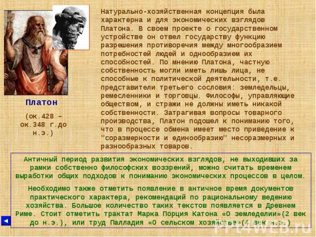 Платон (ок.428 – ок.348 г.до н.э.) Натурально-хозяйственная концепция была характерна и для экономических взглядов Платона. В своем проекте о государственном устройстве он отвел государству функцию разрешения противоречия между многообразием потребн…