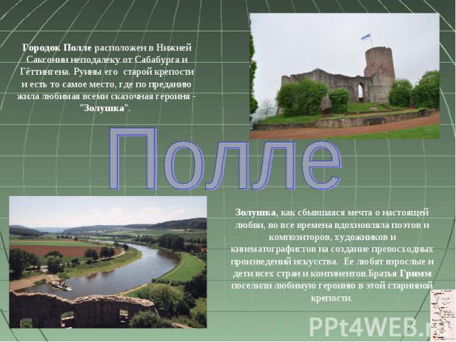 Городок Полле расположен в Нижней Саксонии неподалеку от Сабабурга и Гёттингена. Руины его старой крепости и есть то самое место, где по преданию жила любимая всеми сказочная героиня - \