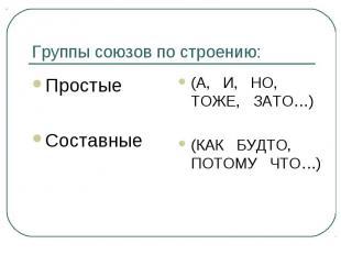 Группы союзов по строению: Простые Составные (А, И, НО, ТОЖЕ, ЗАТО…) (КАК БУДТО,