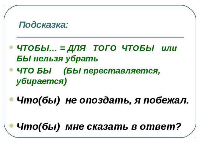 Подсказка: ЧТОБЫ… = ДЛЯ ТОГО ЧТОБЫ или БЫ нельзя убрать ЧТО БЫ (БЫ переставляется, убирается) Что(бы) не опоздать, я побежал. Что(бы) мне сказать в ответ?