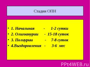 Стадии ОПН 1. Начальная - 1-2 сутки 2. Олигоанурии - 15-18 суток 3. Полиурии - 7