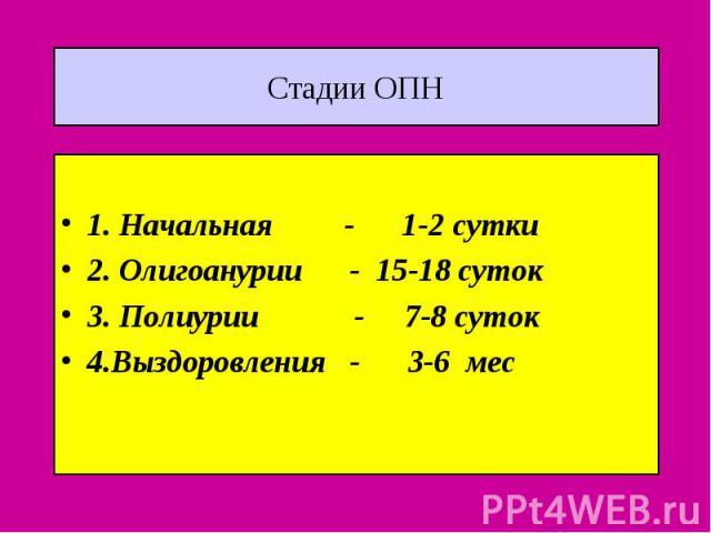 Стадии ОПН 1. Начальная - 1-2 сутки 2. Олигоанурии - 15-18 суток 3. Полиурии - 7-8 суток 4.Выздоровления - 3-6 мес