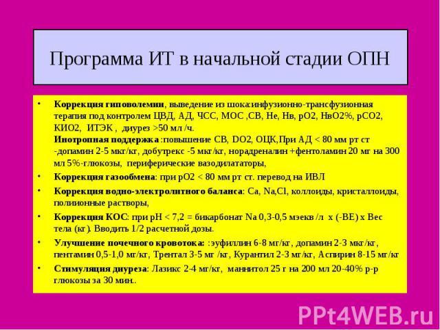 Программа ИТ в начальной стадии ОПН Коррекция гиповолемии, выведение из шока:инфузионно-трансфузионная терапия под контролем ЦВД, АД, ЧСС, МОС ,СВ, Не, Нв, рО2, НвО2%, рСО2, КИО2, ИТЭК , диурез >50 мл /ч. Инотропная поддержка :повышение СВ, DO2, ОЦК…