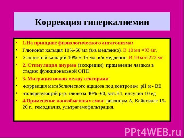Коррекция гиперкалиемии 1.На принципе физиологического антагонизма: Глюконат кальция 10%-50 мл (в/в медленно). В 10 мл =93 мг. Хлористый кальций 10%-5-15 мл, в/в медленно. В 10 мл=272 мг 2. Стимуляция диуреза (экскреции), применение лазикса в стадию…